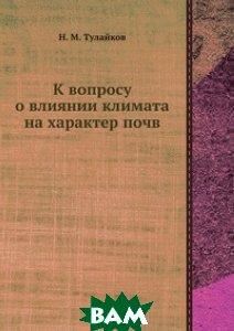 Купить К вопросу о влиянии климата на характер почв, ЁЁ Медиа, Н.М. Тулайков, 978-5-458-60784-1