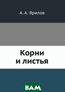 Купить Корни и листья, ЁЁ Медиа, А.А. Ярилов, 978-5-458-60756-8