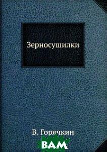 Купить Зерносушилки, ЁЁ Медиа, В. Горячкин, 978-5-458-60752-0