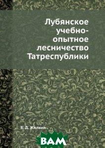 Купить Лубянское учебно-опытное лесничество Татреспублики, ЁЁ Медиа, Б.Д. Жилкин, 978-5-458-60749-0
