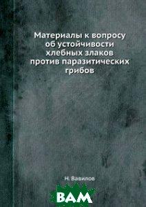 Купить Материалы к вопросу об устойчивости хлебных злаков против паразитических грибов, ЁЁ Медиа, Н. Вавилов, 978-5-458-60709-4