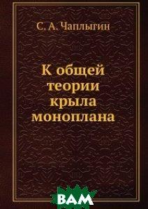 Купить К общей теории крыла моноплана, ЁЁ Медиа, С.А. Чаплыгин, 978-5-458-60532-8