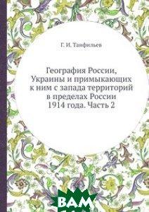Купить География России, Украины и примыкающих к ним с запада территорий в пределах России 1914 года. Часть 2, ЁЁ Медиа, Г.И. Танфильев, 978-5-458-60248-8