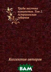 Труды местных комитетов. Том 2. Астраханская губерния