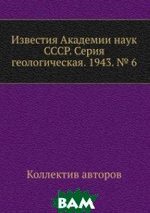 Известия Академии наук СССР. Серия геологическая. 1943. 6