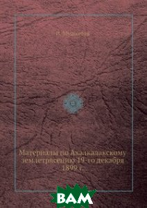 Материалы по Ахалкалакскому землетрясению 19-го декабря 1899 г.