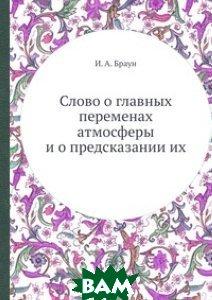 Купить Слово о главных переменах атмосферы и о предсказании их, ЁЁ Медиа, И.А. Браун, 978-5-458-59628-2