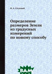 Определение размеров Земли из градусных измерений по новому способу, ЁЁ Медиа, Ф.А. Слудский, 978-5-458-59567-4  - купить со скидкой