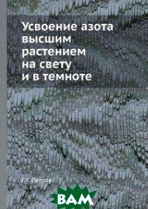 Купить Усвоение азота высшим растением на свету и в темноте, ЁЁ Медиа, Г.Г. Петров, 978-5-458-59381-6