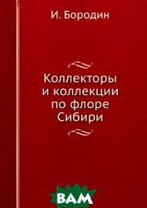 Купить Коллекторы и коллекции по флоре Сибири, ЁЁ Медиа, И. Бородин, 978-5-458-58977-2