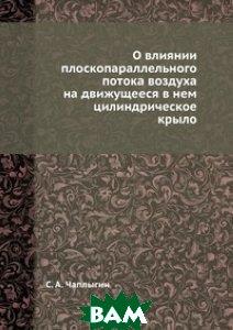 Купить О влиянии плоскопараллельного потока воздуха на движущееся в нем цилиндрическое крыло, ЁЁ Медиа, С.А. Чаплыгин, 978-5-458-58132-5