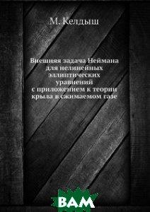 Купить Внешняя задача Неймана для нелинейных эллиптических уравнений с приложением к теории крыла в сжимаемом газе, ЁЁ Медиа, М. Келдыш, 978-5-458-58028-1