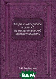 Купить Сборник материалов и статей по математической теории упругости, ЁЁ Медиа, Е.И. Скибинский, 978-5-458-58004-5