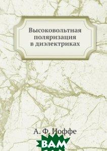 Купить Высоковольтная поляризация в диэлектриках, ЁЁ Медиа, А.Ф. Иоффе, 978-5-458-57751-9