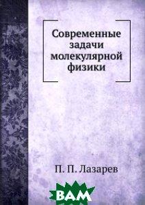 Купить Современные задачи молекулярной физики, ЁЁ Медиа, П.П. Лазарев, 978-5-458-57710-6
