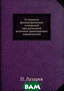Купить О точности фотометрических измерений при различной величине сравниваемых поверхностей, ЁЁ Медиа, П. Лазарев, 978-5-458-57548-5
