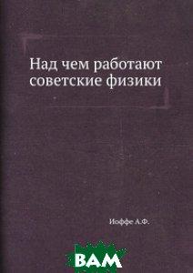 Купить Над чем работают советские физики, ЁЁ Медиа, А.Ф. Иоффе, 978-5-458-57081-7