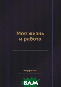 Купить Моя жизнь и работа, ЁЁ Медиа, А.Ф. Иоффе, 978-5-458-57080-0