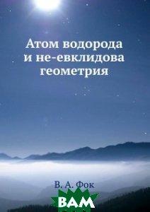 Купить Атом водорода и не-евклидова геометрия, ЁЁ Медиа, В.А. Фок, 978-5-458-56751-0