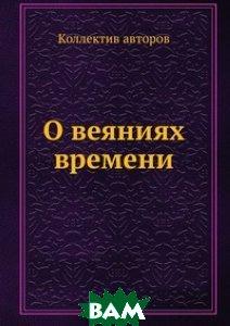Купить О веяниях времени, ЁЁ Медиа, 978-5-458-56721-3
