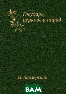 Купить Государь, церковь и народ, ЁЁ Медиа, Н. Заозерский, 978-5-458-56313-0