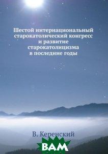 Купить Шестой интернациональный старокатолический конгресс и развитие старокатолицизма в последние годы, ЁЁ Медиа, В. Керенский, 978-5-458-56287-4