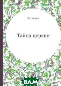 Купить Тайна церкви, ЁЁ Медиа, Без автора, 978-5-458-56126-6