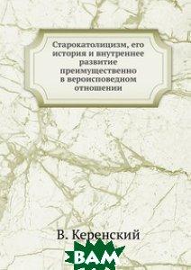 Купить Старокатолицизм, его история и внутреннее развитие преимущественно в вероисповедном отношении, ЁЁ Медиа, В. Керенский, 978-5-458-56123-5