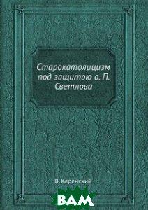 Купить Старокатолицизм под защитою о. П. Светлова, ЁЁ Медиа, В. Керенский, 978-5-458-56122-8