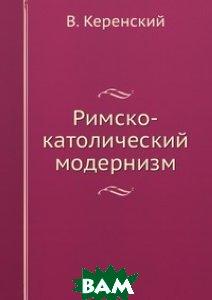 Купить Римско-католический модернизм, ЁЁ Медиа, В. Керенский, 978-5-458-56111-2