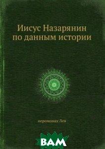 Купить Иисус Назарянин по данным истории, ЁЁ Медиа, иеромонах Лев, 978-5-458-56056-6