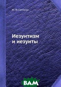 Купить Иезуитизм и иезуиты, ЁЁ Медиа, Ю.Ф. Самарин, 978-5-458-56054-2