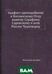 Акафист преподобному и богоносному Отцу нашему Серафиму Саровскому и всея России Чудотворцу