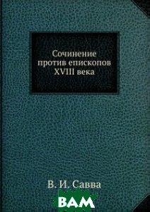 Купить Сочинение против епископов XVIII века, ЁЁ Медиа, В.И. Савва, 978-5-458-55986-7