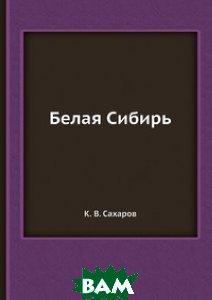 Купить Белая Сибирь, ЁЁ Медиа, К.В. Сахаров, 978-5-458-55700-9