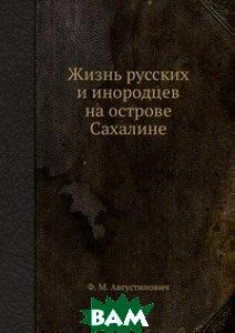 Купить Жизнь русских и инородцев на острове Сахалине, Книга по Требованию, Ф.М. Августинович, 978-5-458-55532-6