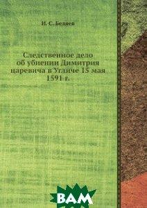 Следственное дело об убиении Димитрия царевича в Угличе 15 мая 1591 г.