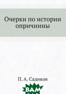 Купить Очерки по истории опричнины, ЁЁ Медиа, П.А. Садиков, 978-5-458-55300-1