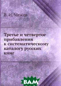 Купить Третье и четвертое прибавления к систематическому каталогу русских книг, ЁЁ Медиа, В.И. Межов, 978-5-458-55255-4