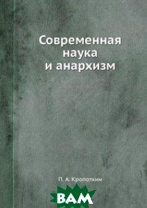 Купить Современная наука и анархизм, ЁЁ Медиа, П.А. Кропоткин, 978-5-458-54783-3