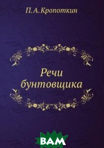 Купить Речи бунтовщика, ЁЁ Медиа, П.А. Кропоткин, 978-5-458-54767-3