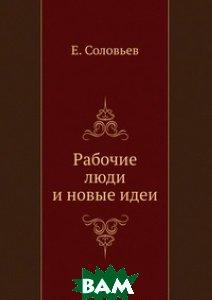 Купить Рабочие люди и новые идеи, ЁЁ Медиа, Е. Соловьев, 978-5-458-54763-5