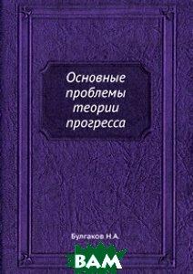 Купить Основные проблемы теории прогресса, ЁЁ Медиа, Н.А. Булгаков, 978-5-458-54749-9