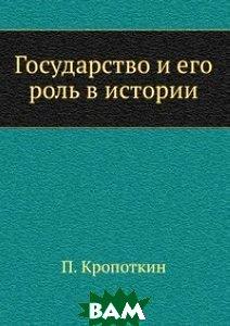 Купить Государство и его роль в истории, ЁЁ Медиа, П. Кропоткин, 978-5-458-54677-5