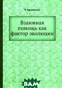 Купить Взаимная помощь как фактор эволюции, ЁЁ Медиа, П. Кропоткин, 978-5-458-54669-0