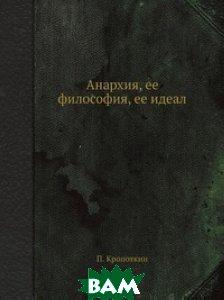 Анархия, ее философия, ее идеал, ЁЁ Медиа, П. Кропоткин, 978-5-458-54663-8  - купить со скидкой
