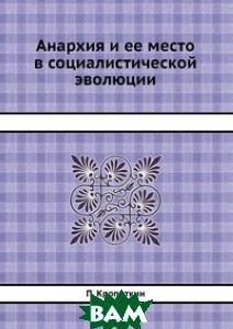 Анархия и ее место в социалистической эволюции, ЁЁ Медиа, П. Кропоткин, 978-5-458-54662-1  - купить со скидкой