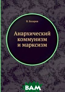 Анархический коммунизм и марксизм, ЁЁ Медиа, В. Базаров, 978-5-458-54661-4  - купить со скидкой
