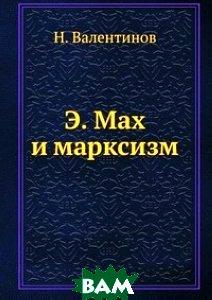 Купить Э. Мах и марксизм, ЁЁ Медиа, Н. Валентинов, 978-5-458-54652-2