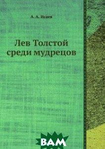 Купить Лев Толстой среди мудрецов, ЁЁ Медиа, А.А. Исаев, 978-5-458-54513-6